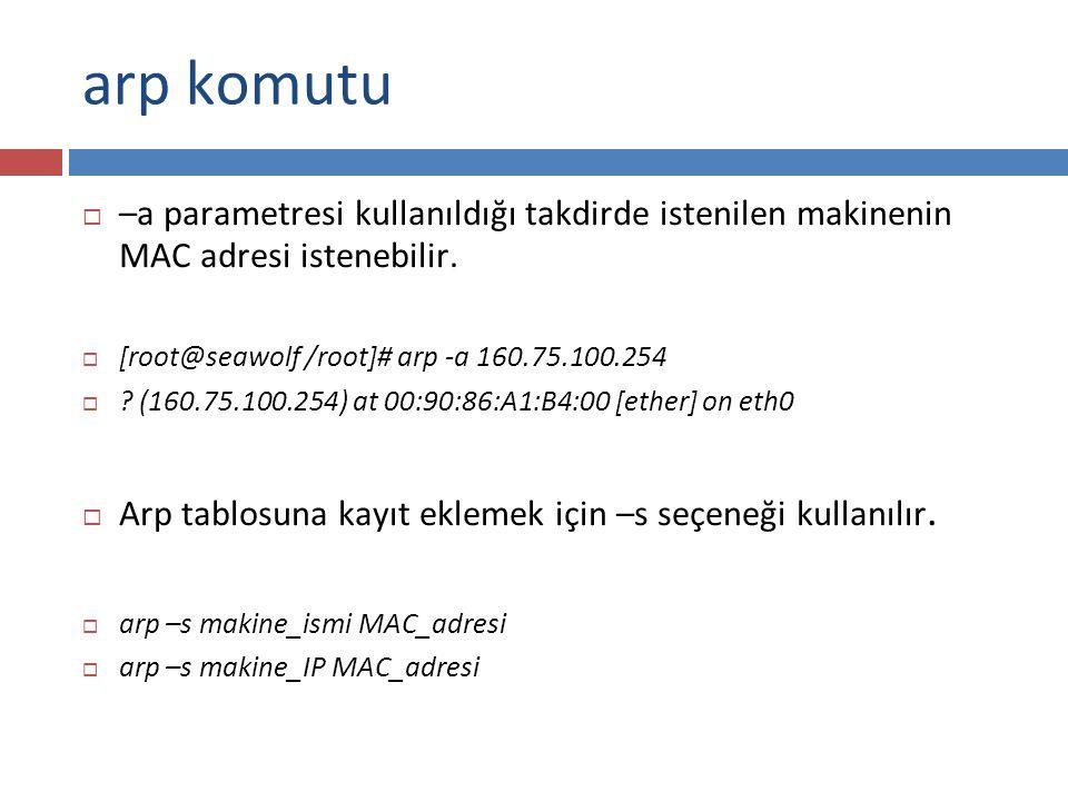 arp komutu –a parametresi kullanıldığı takdirde istenilen makinenin MAC adresi istenebilir. [root@seawolf /root]# arp -a 160.75.100.254.